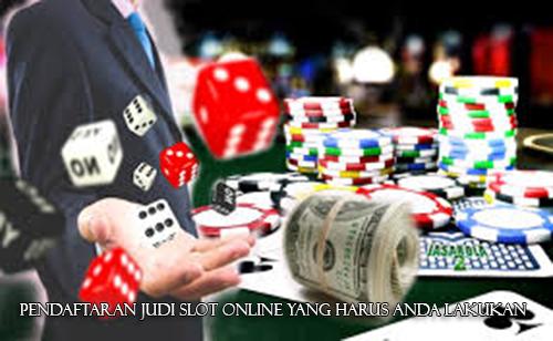 Pendaftaran Judi Slot Online yang Harus Anda Lakukan